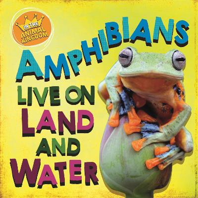 In the Animal Kingdom: Amphibians Live on Land and in Water by Sarah Ridley