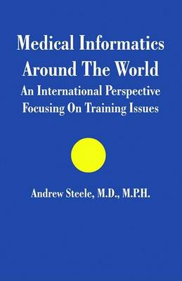 Medical Informatics Around The World: An International Perspective Focusing On Training Issues by Andrew Steele