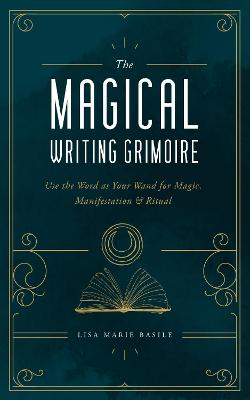 The Magical Writing Grimoire: Use the Word as Your Wand for Magic, Manifestation & Ritual by Lisa Marie Basile
