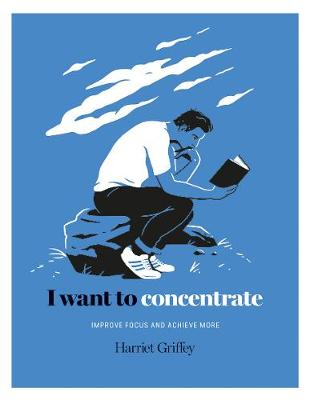 I Want to Concentrate: Improve focus and achieve more by Harriet Griffey