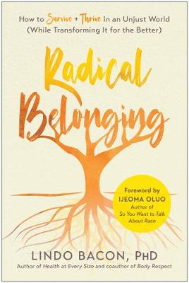 Radical Belonging: How to Survive and Thrive in an Unjust World (While Transforming it for the Better) by Lindo Bacon