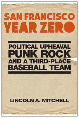 San Francisco Year Zero: Political Upheaval, Punk Rock and a Third-Place Baseball Team by Lincoln A. Mitchell