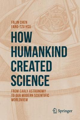 How Humankind Created Science: From Early Astronomy to Our Modern Scientific Worldview by Falin Chen
