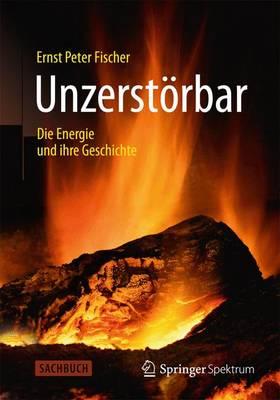 Unzerst rbar: Die Energie Und Ihre Geschichte by Ernst Peter Fischer
