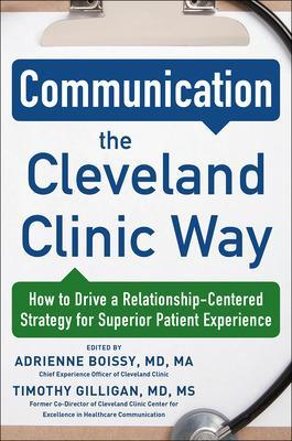 Communication the Cleveland Clinic Way: How to Drive a Relationship-Centered Strategy for Exceptional Patient Experience by Adrienne Boissy