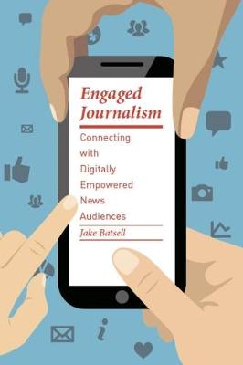 Engaged Journalism: Connecting with Digitally Empowered News Audiences by Jake Batsell