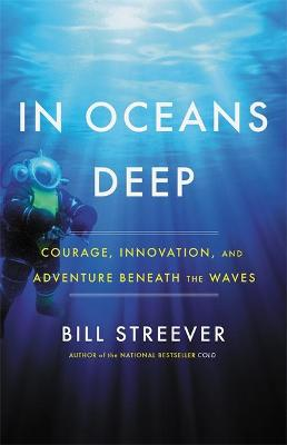 In Oceans Deep: Courage, Innovation, and Adventure Beneath the Waves by Bill Streever