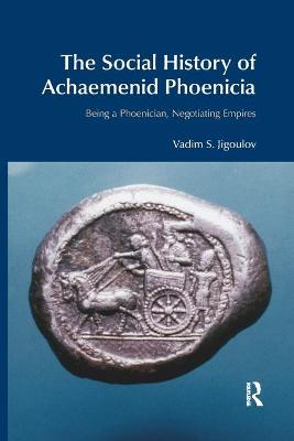 The Social History of Achaemenid Phoenicia: Being a Phoenician, Negotiating Empires book