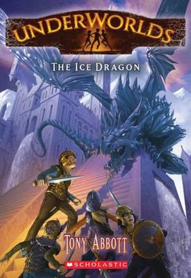Underworlds #4: The Ice Dragon by Tony Abbott