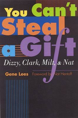 You Can't Steal a Gift: Dizzy, Clark, Milt, and Nat by Gene Lees
