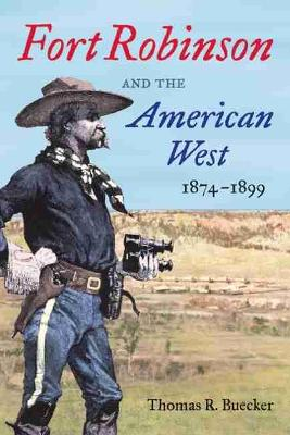 Fort Robinson and the American West, 1874-1899 by T.R. Buecker