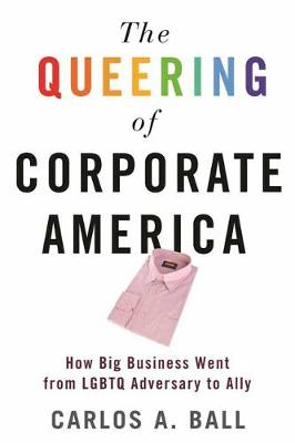 The Queering of Corporate America: How Big Business Went from LGBT Adversary to Ally book