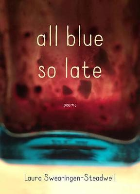 All Blue So Late by Laura Swearingen-Steadwell