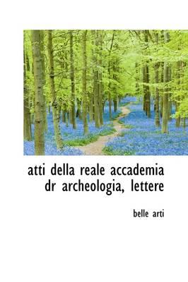 Atti Della Reale Accademia Dr Archeologia, Lettere by Belle Arti