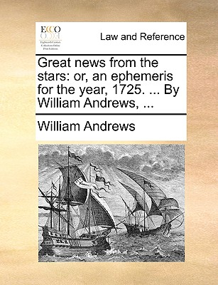 Great News from the Stars: Or, an Ephemeris for the Year, 1725. ... by William Andrews, ... by William Andrews