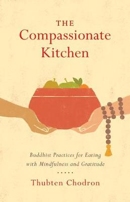 The Compassionate Kitchen: Practices for Eating with Mindfulness and Gratitude by Thubten Chodron