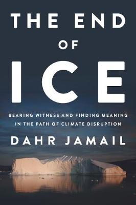 The End of Ice: Bearing Witness and Finding Meaning in the Path of Climate Disruption by Dahr Jamail