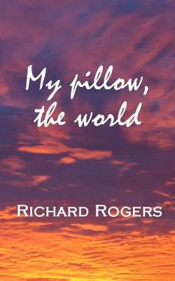 My Pillow, the World by Richard Rogers