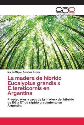 La madera de hibrido Eucalyptus grandis x E.tereticornis en Argentina by Martin Miguel Sanchez Acosta