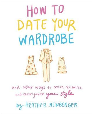 How to Date Your Wardrobe: And Other Ways to Revive, Revitalize, and Reinvigorate Your Style by Heather Newberger