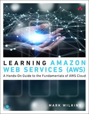 Learning Amazon Web Services (AWS): A Hands-On Guide to the Fundamentals of AWS Cloud by Mark Wilkins