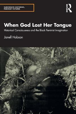 When God Lost Her Tongue: Historical Consciousness and the Black Feminist Imagination by Janell Hobson