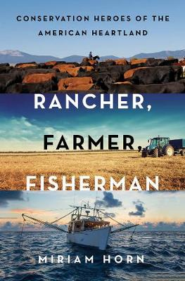 Rancher, Farmer, Fisherman: Conservation Heroes of the American Heartland by Miriam Horn