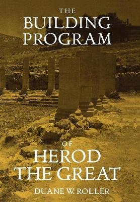 The Building Program of Herod the Great by Duane W. Roller