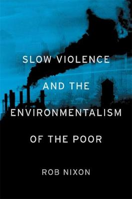Slow Violence and the Environmentalism of the Poor by Rob Nixon