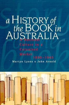 The History of the Book in Australia 1890-1945: a National Literary Culture in a Colonial Mark by Arnold John Lyons Martyn