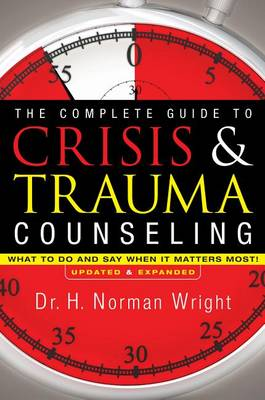 The Complete Guide to Crisis & Trauma Counseling by Dr H Norman Wright