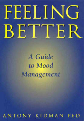 Feeling Better : a Guide to Mood Management: A Guide to Mood Management by Antony Kidman