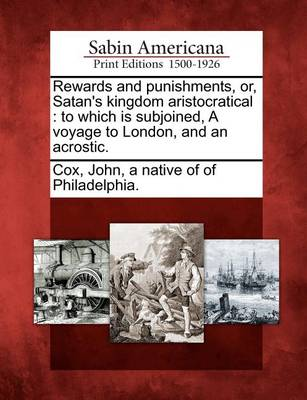 Rewards and Punishments, Or, Satan's Kingdom Aristocratical: To Which Is Subjoined, a Voyage to London, and an Acrostic. by John A Native of of Philadelphia Cox