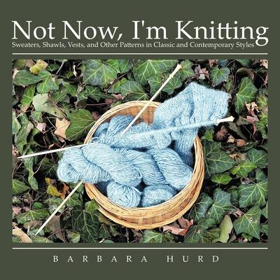 Not Now, I'm Knitting: Sweaters, Shawls, Vests, and Other Patterns in Classic and Contemporary Styles by Barbara Hurd