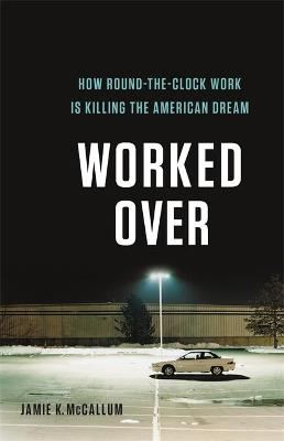 Worked Over: How Round-the-Clock Work Is Killing the American Dream by Jamie K. McCallum