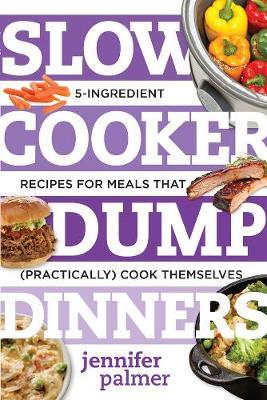 Slow Cooker Dump Dinners by Jennifer Palmer