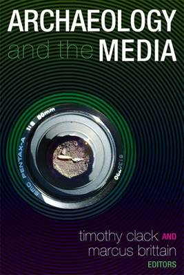 Archaeology and the Media by Timothy Clack