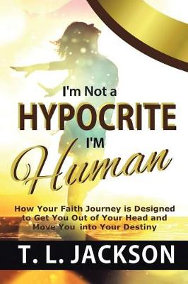I'm Not a Hypocrite I'm Human: How Your Faith Journey Is Designed to Get You Out of Your Head and Move You Into Your Destiny by T L Jackson