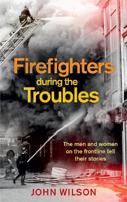 Firefighters during the Troubles: The Men and Women on the Frontline Tell Their Stories by John Wilson