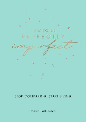 How to Be Perfectly Imperfect: Stop Comparing, Start Living by Candi Williams