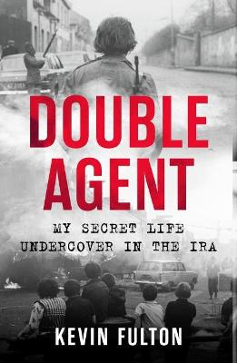 Double Agent: My Secret Life Undercover in the IRA by Kevin Fulton