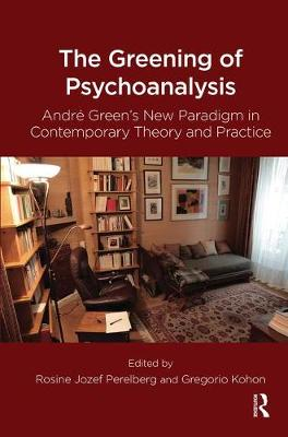 The Greening of Psychoanalysis: Andre Green's New Paradigm in Contemporary Theory and Practice by Gregorio Kohon