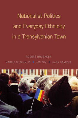 Nationalist Politics and Everyday Ethnicity in a Transylvanian Town by Rogers Brubaker