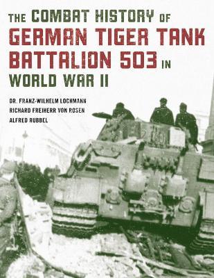 Combat History of German Tiger Tank Battalion 503 in World War II by Franz-Wilhelm Lochmann