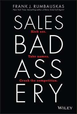 Sales Badassery: Kick Ass. Take Names. Crush the Competition. by Frank J. Rumbauskas