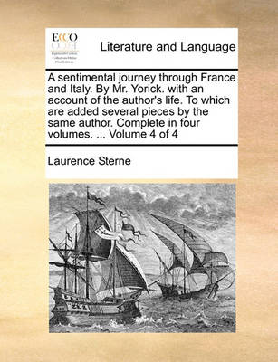 A Sentimental Journey Through France and Italy. by Mr. Yorick. with an Account of the Author's Life. to Which Are Added Several Pieces by the Same Author. Complete in Four Volumes. ... Volume 4 of 4 by Laurence Sterne