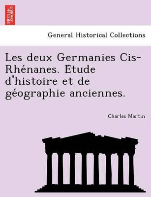 Les Deux Germanies Cis-Rhe Nanes. E Tude D'Histoire Et de GE Ographie Anciennes. by Charles Martin