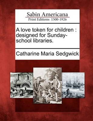 A Love Token for Children: Designed for Sunday-School Libraries. by Catharine Maria Sedgwick