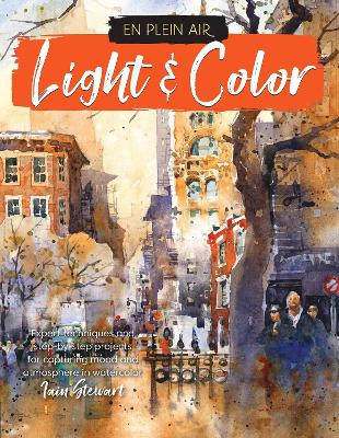 En Plein Air: Light & Color: Expert techniques and step-by-step projects for capturing mood and atmosphere in watercolor by Iain Stewart