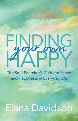 Finding Your Own Happy: The Soul-Searcher's Guide to Peace and Happiness in Everyday Life by Elana Davidson